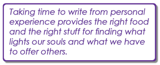Taking time to write from personal experience provides the right food and the right stuff for finding what lights our souls and what we have to offer others.